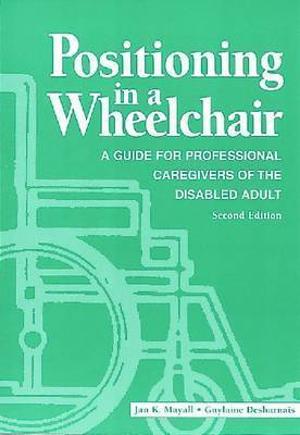 Positioning in a Wheelchair: A Guide for Professional Caregivers of the Disabled Adult by Jan K. Mayall (Trillium Lodge, British Columbia, Canada)