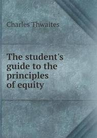 The Student's Guide to the Principles of Equity by Charles Thwaites