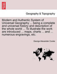 Modern and Authentic System of Universal Geography ... Being a Complete and Universal History and Description of the Whole World ... to Illustrate the Work Are Introduced ... Maps, Charts ... and ... Numerous Engravings, Etc. by George Alexander Cooke