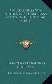 Apologia Della Vita Politica Di F. D. Guerrazzi Scritta Da Lui Medesimo (1851) by Francesco Domenico Guerrazzi