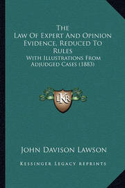 The Law of Expert and Opinion Evidence, Reduced to Rules: With Illustrations from Adjudged Cases (1883) by John Davison Lawson