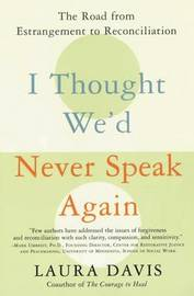 I Thought We'd Never Speak Again by Laura Davis