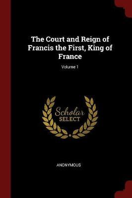 The Court and Reign of Francis the First, King of France; Volume 1 by * Anonymous