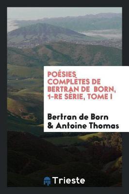 Po sies Compl tes de Bertran de Born, 1-Re S rie, Tome I by Bertran De Born image