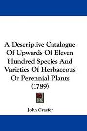 A Descriptive Catalogue of Upwards of Eleven Hundred Species and Varieties of Herbaceous or Perennial Plants (1789) by John Graefer