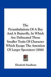 The Perambulations of a Bee and a Butterfly, in Which Are Delineated Those Smaller Traits of Character Which Escape the Attention of Larger Spectators (1816) by Elizabeth Sandham