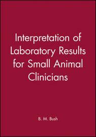 Interpretation of Laboratory Results for Small Animal Clinicians by B. M. Bush