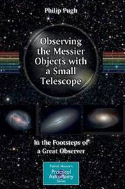 Observing the Messier Objects with a Small Telescope by Philip Pugh