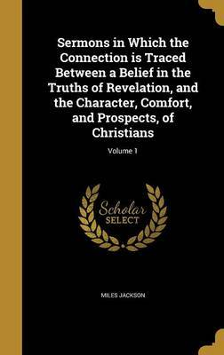 Sermons in Which the Connection Is Traced Between a Belief in the Truths of Revelation, and the Character, Comfort, and Prospects, of Christians; Volume 1 by Miles Jackson