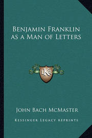 Benjamin Franklin as a Man of Letters by John Bach McMaster