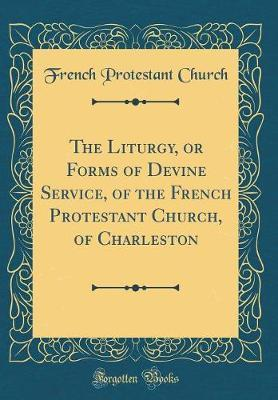 The Liturgy, or Forms of Devine Service, of the French Protestant Church, of Charleston (Classic Reprint) by French Protestant Church image