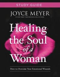 Healing the Soul of a Woman Study Guide by Joyce Meyer