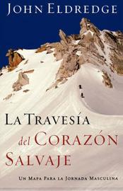 Travesia Del Corazon Salvaje: Un Mapa Para La Jornada Masculina / The Way of the Wild Heart by John Eldredge
