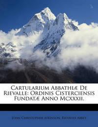 Cartularium Abbathi] de Rievalle: Ordinis Cisterciensis Fundat] Anno MCXXXII. by John Christopher Atkinson