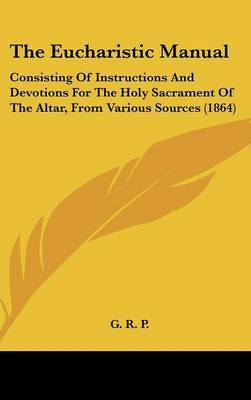 The Eucharistic Manual: Consisting Of Instructions And Devotions For The Holy Sacrament Of The Altar, From Various Sources (1864) by G R P image