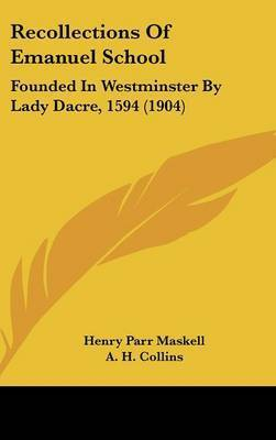 Recollections of Emanuel School: Founded in Westminster by Lady Dacre, 1594 (1904) by Henry Parr Maskell