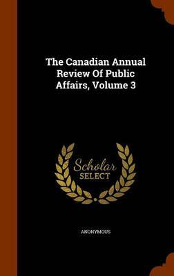 The Canadian Annual Review of Public Affairs, Volume 3 by * Anonymous