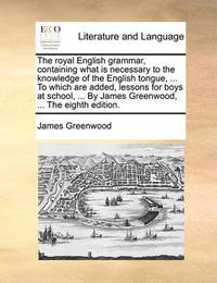 The Royal English Grammar, Containing What Is Necessary to the Knowledge of the English Tongue, ... to Which Are Added, Lessons for Boys at School, ... by James Greenwood, ... the Eighth Edition by James Greenwood