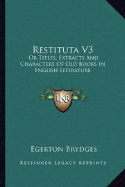 Restituta V3: Or Titles, Extracts and Characters of Old Books in English Literature by Egerton Brydges, Sir