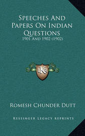 Speeches and Papers on Indian Questions: 1901 and 1902 (1902) by Romesh Chunder Dutt