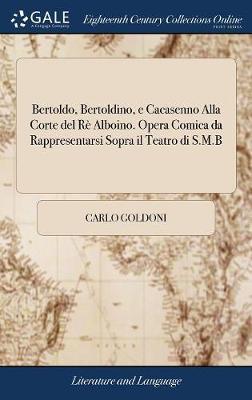 Bertoldo, Bertoldino, E Cacasenno Alla Corte del R� Alboino. Opera Comica Da Rappresentarsi Sopra Il Teatro Di S.M.B by Carlo Goldoni