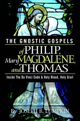 The Gnostic Gospels of Philip, Mary Magdalene, and Thomas by Joseph B Lumpkin