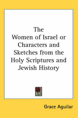 The Women of Israel or Characters and Sketches from the Holy Scriptures and Jewish History by Grace Aguilar