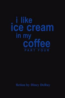 I Like Ice Cream in My Coffee Part Four by Diney DeRuy