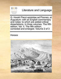 Q. Horatii Flacci Epistolae Ad Pisones, Et Augustum: With an English Commentary and Notes: To Which Are Added Critical Dissertations. in Three Volumes. the Fifth Edition, Vol. II. the Fifth Edition, Corrected and Enlarged. Volume 2 of 3 by Horace image