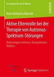 Aktive Elternrolle Bei Der Therapie Von Autismus-Spektrum-Storungen: Belastungen Nehmen, Kompetenzen Fordern by Anna Katharina Rabsahl