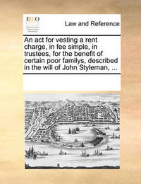 An ACT for Vesting a Rent Charge, in Fee Simple, in Trustees, for the Benefit of Certain Poor Familys, Described in the Will of John Styleman, ... by Multiple Contributors