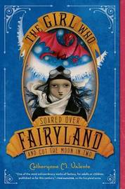 The Girl Who Soared Over Fairyland and Cut the Moon in Two by Catherynne M Valente