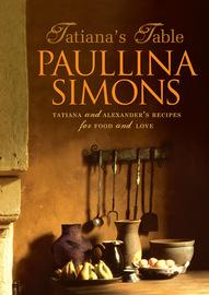 Tatiana's Table: Tatiana and Alexander's Life of Food and Love by Paullina Simons