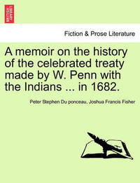 A Memoir on the History of the Celebrated Treaty Made by W. Penn with the Indians ... in 1682. by Peter Stephen Du Ponceau