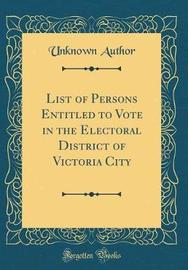 List of Persons Entitled to Vote in the Electoral District of Victoria City (Classic Reprint) by Unknown Author image