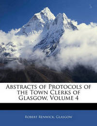 Abstracts of Protocols of the Town Clerks of Glasgow, Volume 4 by . Glasgow