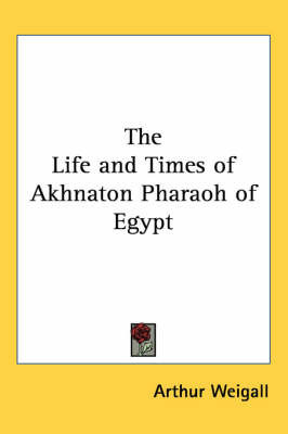 The Life and Times of Akhnaton Pharaoh of Egypt by Arthur Weigall