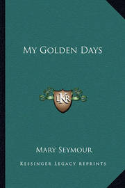 My Golden Days by Mary Seymour