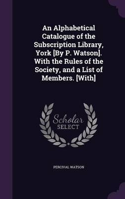 An Alphabetical Catalogue of the Subscription Library, York [By P. Watson]. with the Rules of the Society, and a List of Members. [With] by Percival Watson image