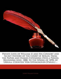 Private Lives of William II and His Consort and Secret History of the Court of Berlin: From the Papers and Diaries Extending Over a Period, Beginning June, 1888, to the Spring of 1898, of Ursula, Countess Von Eppinghoven [Pseud.] ... by Henry William Fischer