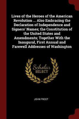 Lives of the Heroes of the American Revolution ... Also Embracing the Declaration of Independence and Signers' Names; The Constitution of the United States and Amendments; Together with the Inaugural, First Annual and Farewell Addresses of Washington by John Frost