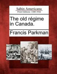 The Old R Gime in Canada. by Francis Parkman Jr.