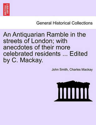 An Antiquarian Ramble in the Streets of London; With Anecdotes of Their More Celebrated Residents ... Edited by C. MacKay. by John Smith