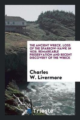 The Ancient Wreck. Loss of the Sparrow-Hawk in 1626. Remarkable Preservation and Recent Discovery of the Wreck by Charles W. Livermore