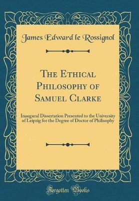 The Ethical Philosophy of Samuel Clarke by James Edward Le Rossignol image