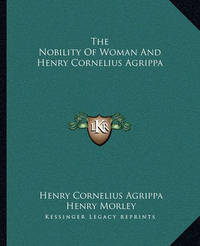 The Nobility of Woman and Henry Cornelius Agrippa by Henry Cornelius Agrippa