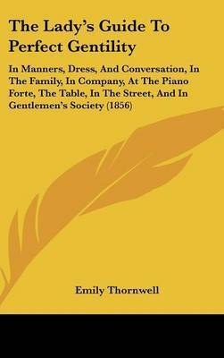 The Lady's Guide to Perfect Gentility: In Manners, Dress, and Conversation, in the Family, in Company, at the Piano Forte, the Table, in the Street, and in Gentlemen's Society (1856) by Emily Thornwell