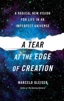 A Tear at the Edge of Creation: A Radical New Vision for Life in an Imperfect Universe by Marcelo Gleiser