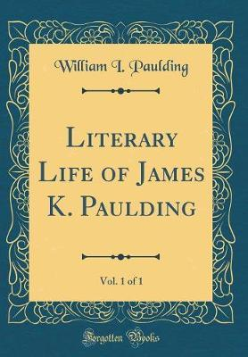 Literary Life of James K. Paulding, Vol. 1 of 1 (Classic Reprint) by William I. Paulding