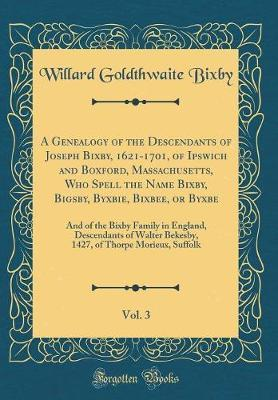 A Genealogy of the Descendants of Joseph Bixby, 1621-1701, of Ipswich and Boxford, Massachusetts, Who Spell the Name Bixby, Bigsby, Byxbie, Bixbee, or Byxbe, Vol. 3 by Willard Goldthwaite Bixby